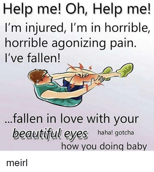 Ive Fallen: Help me! Oh, Help me!  I'm injured, I'm in horrible,  horrible agonizing pain  I've fallen!  fallen in love with your  beautiful eyes hahal gotcha  how you doing baby meirl