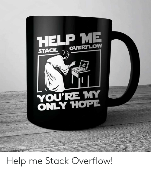 stack: HELP ME  OVERFLOW  STACK  YOU'RE MY  ONLY HOPE Help me Stack Overflow!