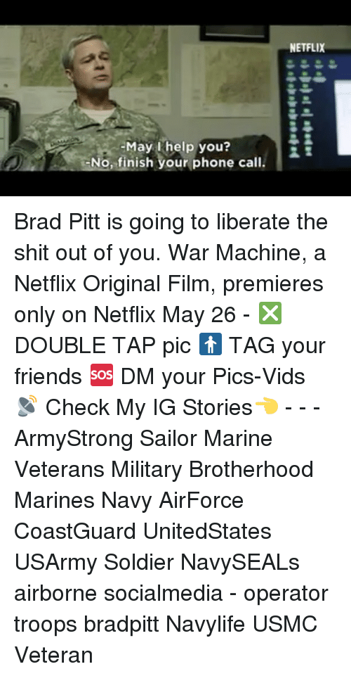 War Machine: help No, finish your phone call.  NETFLIX Brad Pitt is going to liberate the shit out of you. War Machine, a Netflix Original Film, premieres only on Netflix May 26 - ❎ DOUBLE TAP pic 🚹 TAG your friends 🆘 DM your Pics-Vids 📡 Check My IG Stories👈 - - - ArmyStrong Sailor Marine Veterans Military Brotherhood Marines Navy AirForce CoastGuard UnitedStates USArmy Soldier NavySEALs airborne socialmedia - operator troops bradpitt Navylife USMC Veteran