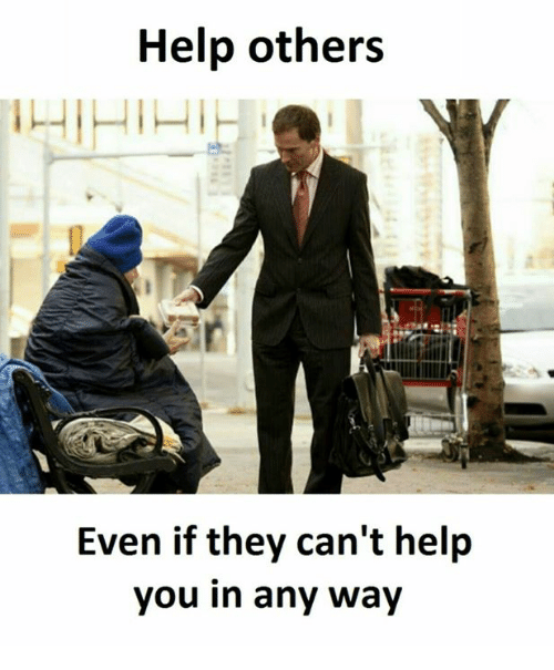 Help, They, and You: Help others  Even if they can't help  you in any way