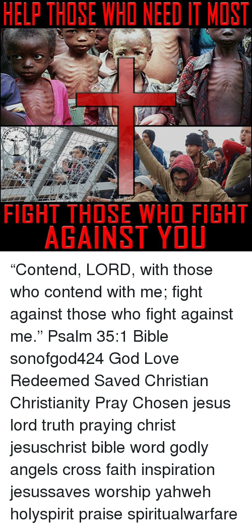 """Thoses: HELP THOSE WHO NEED IT MOST  FIGHT THOSE WHO FIGHT  AGAINST YOU """"Contend, LORD, with those who contend with me; fight against those who fight against me."""" Psalm 35:1 Bible sonofgod424 God Love Redeemed Saved Christian Christianity Pray Chosen jesus lord truth praying christ jesuschrist bible word godly angels cross faith inspiration jesussaves worship yahweh holyspirit praise spiritualwarfare"""