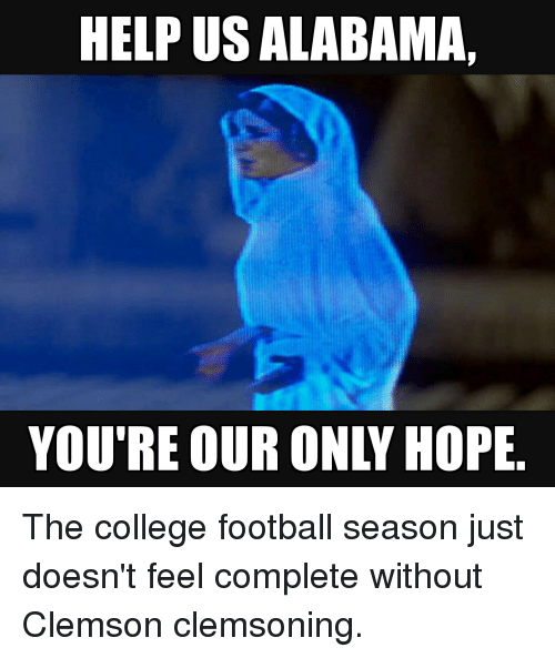 College, College Football, and Alabama: HELP US ALABAMA  YOU'RE OUR ONLY HOPE The college football season just doesn't feel complete without Clemson clemsoning.