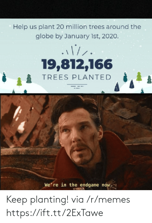 Globe: Help us plant 20 million trees around the  globe by January 1st, 2020.  19,812,166  TREES PLANTED  We' re in the endgame now. Keep planting! via /r/memes https://ift.tt/2ExTawe