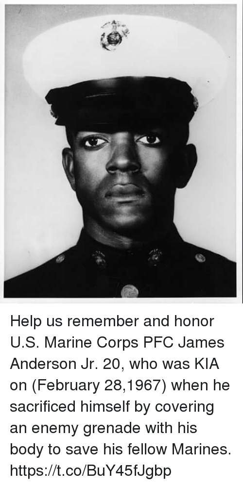 Memes, Help, and Marines: Help us remember and honor U.S. Marine Corps PFC James Anderson Jr. 20, who was KIA on (February 28,1967) when he sacrificed himself by covering an enemy grenade with his body to save his fellow Marines. https://t.co/BuY45fJgbp