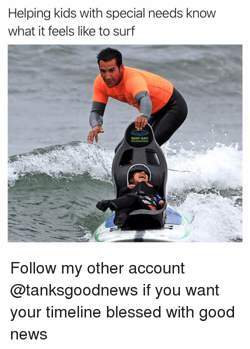 Special Needs: Helping kids with special needs know  what it feels like to surf  BEST DAY Follow my other account @tanksgoodnews if you want your timeline blessed with good news