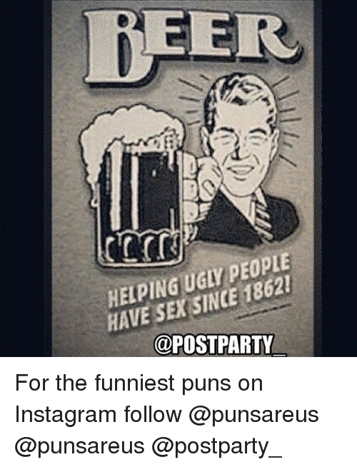 Drunk Meme: HELPING UGLY PEOPLE HAVE SEX SINCE 1862 ! for the Funniest ...: https://onsizzle.com/i/helping-ugly-people-have-sex-since-1862-postparty-for-1585273