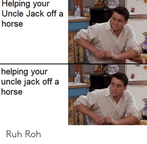 Ruh: Helping your  Uncle Jack off a  horse  helping your  uncle jack off  horse Ruh Roh