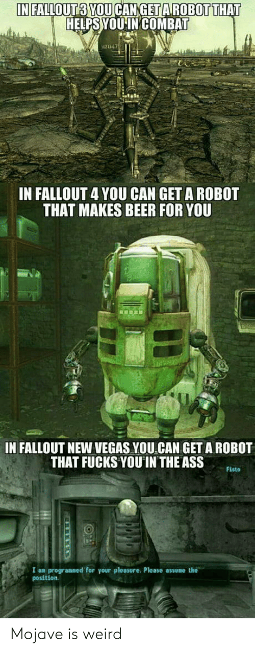 new vegas: HELPS YOUINCOMBAT  IN FALLOUT 4 YOU CAN GET A ROBOT  THAT MAKES BEER FOR YOU  IN FALLOUT NEW VEGAS YOU CAN GET A ROBOT  THAT FUCKS YOU IN THE ASS  Fisto  I an progranned for your pleasure. Please  position.  he Mojave is weird