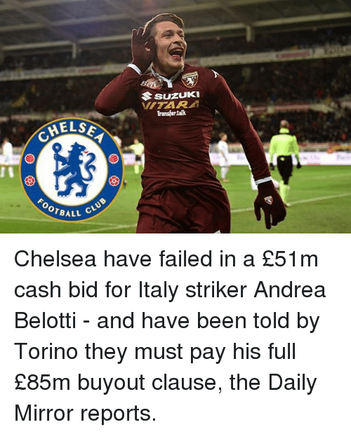 Chelsea, Club, and Memes: HELSE  CLUB  OTBALL  Suzuki  Transfer talk Chelsea have failed in a £51m cash bid for Italy striker Andrea Belotti - and have been told by Torino they must pay his full £85m buyout clause, the Daily Mirror reports.