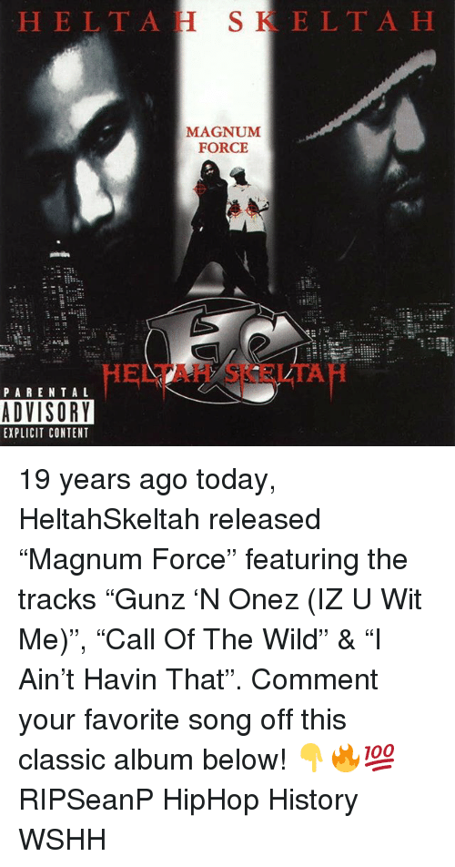 "Memes, Wshh, and History: HELTAH SKELTA H  MAGNUM  FORCE  HELTAH SKELTAH  PAREN TA L  ADVISORY  EXPLICIT CONTENT 19 years ago today, HeltahSkeltah released ""Magnum Force"" featuring the tracks ""Gunz 'N Onez (IZ U Wit Me)"", ""Call Of The Wild"" & ""I Ain't Havin That"". Comment your favorite song off this classic album below! 👇🔥💯 RIPSeanP HipHop History WSHH"