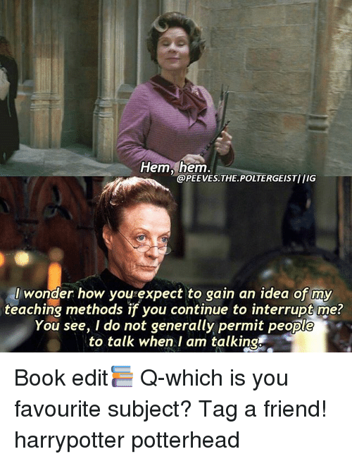 Memes, Book, and Wonder: Hem, hem.  @PEEVES.THE POLTERGEISTIIIG  I wonder how you expect to gain an idea of my  teaching methods if you continue to interrupt me?  You see, I do not generally permit people  to talk when I am talking Book edit📚 Q-which is you favourite subject? Tag a friend! harrypotter potterhead