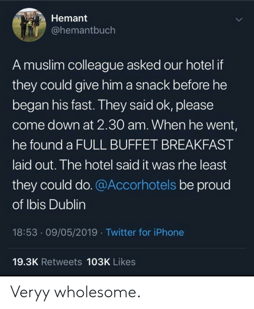 colleague: Hemant  @hemantbuch  A muslim colleague asked our hotel if  they could give him a snack before he  began his fast. They said ok, please  come down at 2.30O am. When he went,  he found a FULL BUFFET BREAKFAST  aid out. The hotel said it was rhe least  they could do.@Accorhotels be proud  of lbis Dublin  18:53.09/05/2019 Twitter for iPhone  19.3K Retweets 103K Likes Veryy wholesome.