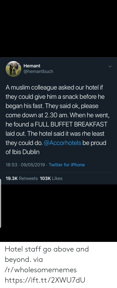 colleague: Hemant  @hemantbuch  A muslim colleague asked our hotel if  they could give him a snack before he  began his fast. They said ok, please  come down at 2.30 am. When he went,  he found a FULL BUFFET BREAKFAST  laid out. The hotel said it was rhe least  they could do. @Accorhotels be proud  of Ibis Dublin  18:53 09/05/2019 Twitter for iPhone  19.3K Retweets 103K Likes Hotel staff go above and beyond. via /r/wholesomememes https://ift.tt/2XWU7dU