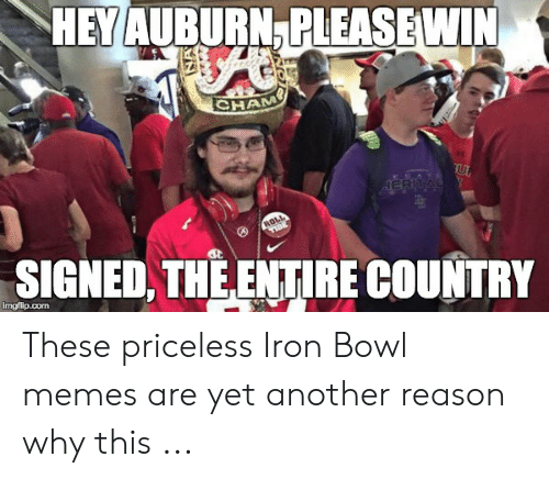 iron bowl: HEMAUBURN PLEASEWIN  CHA  ERI  st  SIGNED,THEENTIRE COUNTRY  imgflip.com These priceless Iron Bowl memes are yet another reason why this ...