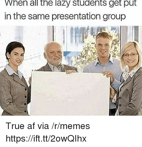 Af, Lazy, and Memes: hen all the lazy students get put  in the same presentation group True af via /r/memes https://ift.tt/2owQIhx