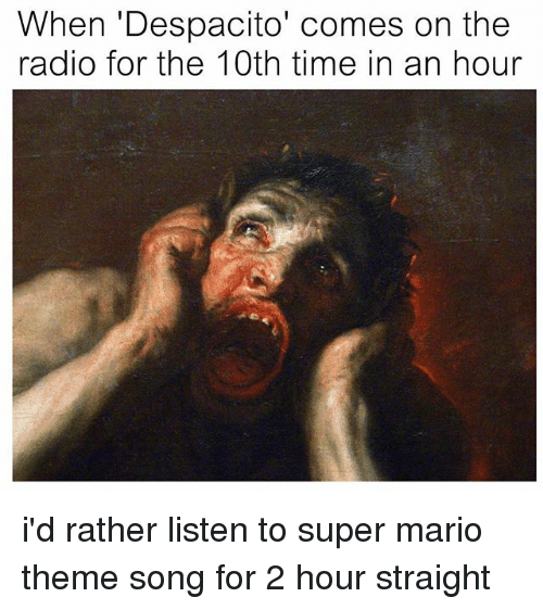 Radio, Super Mario, and Mario: hen 'Despacito' comes on the  radio for the 10th time in an hour i'd rather listen to super mario theme song for 2 hour straight