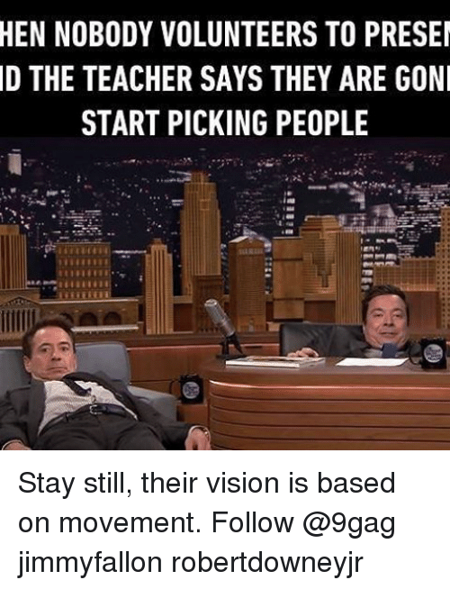 Memes, 🤖, and Teachers: HEN NOBODY VOLUNTEERS TO PRESE  D THE TEACHER SAYS THEY ARE GONI  START PICKING PEOPLE Stay still, their vision is based on movement. Follow @9gag jimmyfallon robertdowneyjr