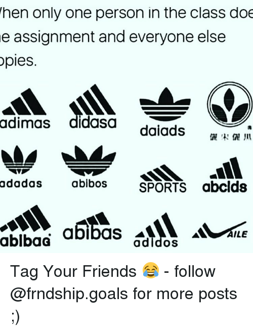 Doe, Friends, and Goals: hen only one person in the class doe  e assignment and everyone else  ples.  adimas  didasa  dalads  adadas  ablbos SPORTS abclds  ablbaG  abibas  adldos  ILE Tag Your Friends 😂 - follow @frndship.goals for more posts ;)
