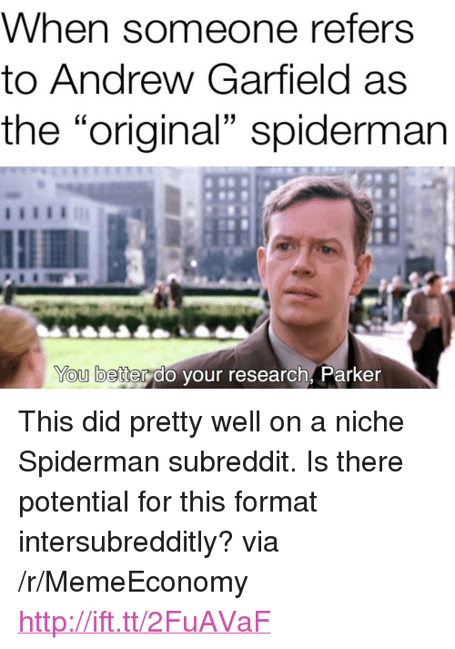 "Andrew Garfield: hen someone refers  to Andrew Garfield as  the ""original"" spidermarn  You better do your research, Parker <p>This did pretty well on a niche Spiderman subreddit. Is there potential for this format intersubredditly? via /r/MemeEconomy <a href=""http://ift.tt/2FuAVaF"">http://ift.tt/2FuAVaF</a></p>"