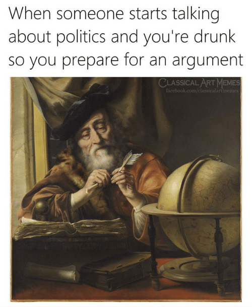 Youre Drunk: hen someone starts talking  about politics and you're drunk  so you prepare for an argument  CLASSICAL ART MEMES
