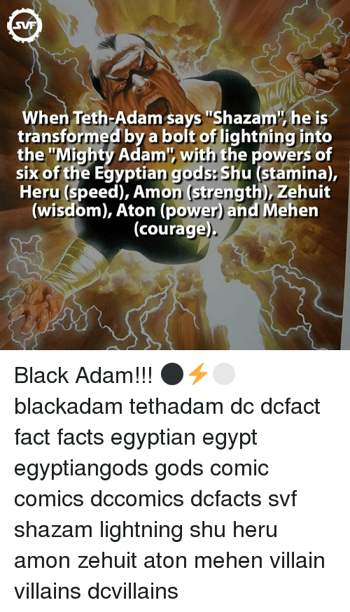 "egyptian god: hen Teth-Adam says ""Shazam he is  transformed by a bolt of lightning into  the ""Mighty Adam', with the powers of  six of the Egyptian gods Shu (stamina),  Heru (speed), Amon Strength), Zehuit  (wisdom), Aton (power and Mehen  (courage) Black Adam!!! ⚫️⚡️⚪️ blackadam tethadam dc dcfact fact facts egyptian egypt egyptiangods gods comic comics dccomics dcfacts svf shazam lightning shu heru amon zehuit aton mehen villain villains dcvillains"