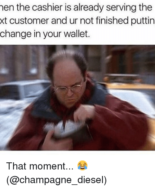 Memes, Champagne, and Diesel: hen the cashier is already serving the  xt customer and ur not finished puttin  change in your wallet. That moment... 😂 (@champagne_diesel)