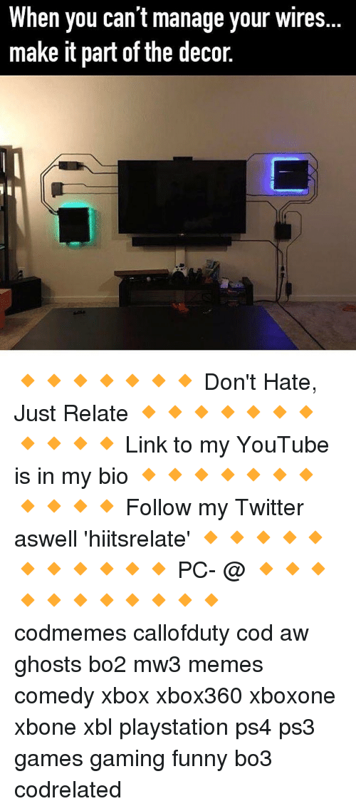 Memes, PlayStation, and Ghost: hen you can't manage your wires  make it part of the decor. 🔸🔸🔸🔸🔸🔸🔸 Don't Hate, Just Relate 🔸🔸🔸🔸🔸🔸🔸🔸🔸🔸🔸 Link to my YouTube is in my bio 🔸🔸🔸🔸🔸🔸🔸🔸🔸🔸🔸 Follow my Twitter aswell 'hiitsrelate' 🔸🔸🔸🔸🔸🔸🔸🔸🔸🔸🔸 PC- @ 🔸🔸🔸🔸🔸🔸🔸🔸🔸🔸🔸 codmemes callofduty cod aw ghosts bo2 mw3 memes comedy xbox xbox360 xboxone xbone xbl playstation ps4 ps3 games gaming funny bo3 codrelated