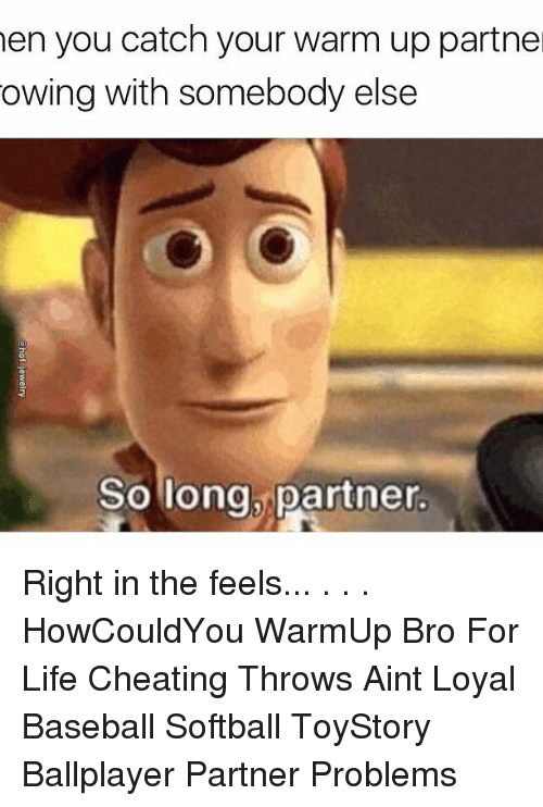 Aint Loyal: hen you catch your warm up partne  owing with somebody else  So long, partner. Right in the feels... . . . HowCouldYou WarmUp Bro For Life Cheating Throws Aint Loyal Baseball Softball ToyStory Ballplayer Partner Problems