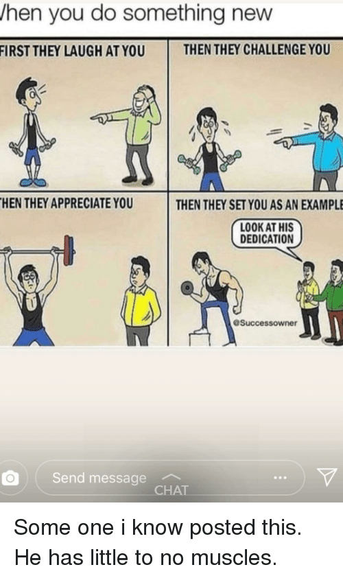 no-muscles: hen you do something new  FIRST THEY LAUGH AT YOU  THEN THEY CHALLENGE YOU  HEN THEY APPRECIATE YOU  THEN THEY SET YOU AS AN EXAMPLE  LOOK AT HIS  DEDICATION  Successowner  Send message  CHAT