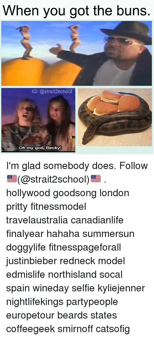 God, Memes, and Oh My God: hen you got the buns  G: @strait2school  oh my god, Becky! I'm glad somebody does. Follow 🇺🇸(@strait2school)🇺🇸 . hollywood goodsong london pritty fitnessmodel travelaustralia canadianlife finalyear hahaha summersun doggylife fitnesspageforall justinbieber redneck model edmislife northisland socal spain wineday selfie kyliejenner nightlifekings partypeople europetour beards states coffeegeek smirnoff catsofig