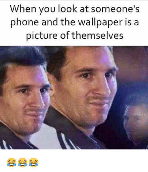 Funny, Phone, and Wallpaper: hen you look at someone's  phone and the wallpaper is a  picture of themselves 😂😂😂