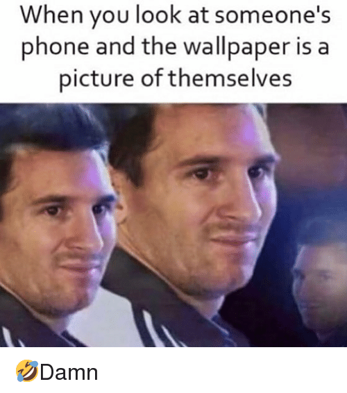 Memes, Phone, and Wallpaper: hen you look at someone's  phone and the wallpaper is a  picture of themselves 🤣Damn
