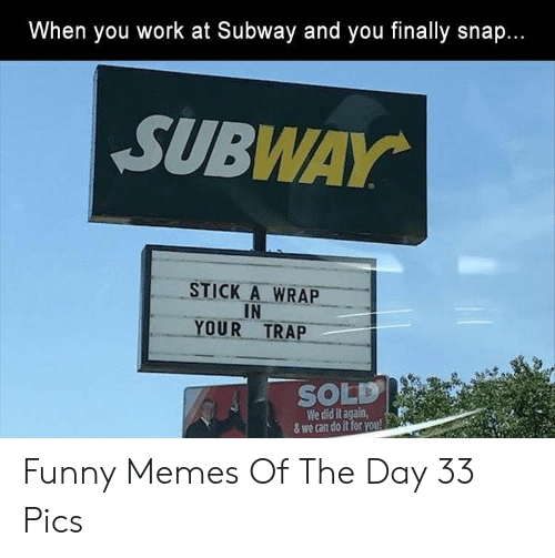 Did It Again: hen you work at Subway and you finally snap.  SUBWAY  STICK A WRAP  IN  YOUR TRAP  SOLD!  We did it again,  & we can do it for you! Funny Memes Of The Day 33 Pics