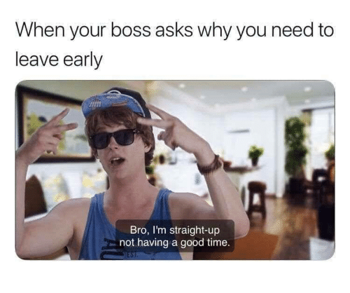 Leave Early: hen your boss asks why you need to  leave early  Bro, I'm straight-up  not having a good time.