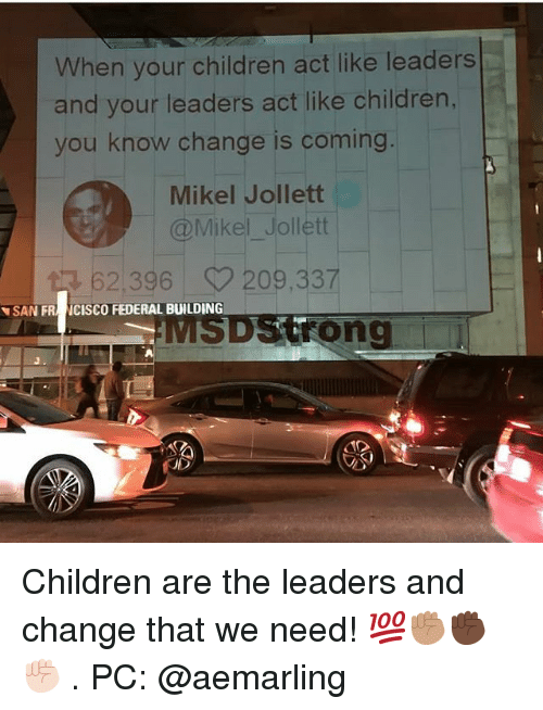 Children, Memes, and Change: hen your children act like leaders  and your leaders act like children,  you know change is coming  Mikel Jollett  @Mikel Jollett  62396 209337  SAN FR NCISCO FEDERAL BUILDING  DStrong  レ Children are the leaders and change that we need! 💯✊🏽✊🏿✊🏻 . PC: @aemarling