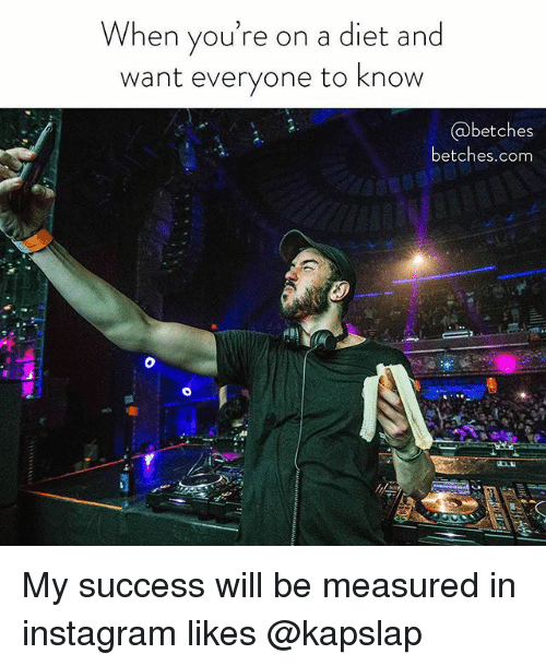 Instagram, Girl Memes, and Diet: hen you're on a diet and  want everyone to know  @betches  betches.com My success will be measured in instagram likes @kapslap