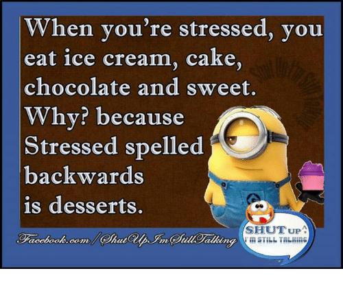 memes: hen you're stressed, you  eat ice cream, cake,  chocolate and sweet.  Why? because  Stressed spelled  backwards  is desserts.  SHUT UP