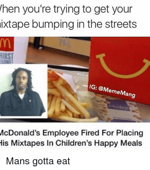 Dank Memes: hen you're trying to get your  ixtape bumping in the streets  IG: @M  emeM  ang  McDonald's Employee Fired For Placing  His Mixtapes In Children's Happy Meals Mans gotta eat