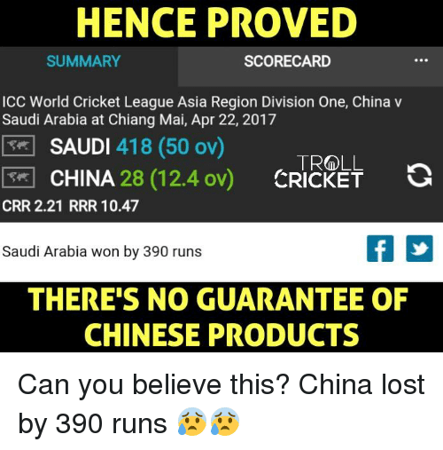 Memes, Troll, and China: HENCE PROVED  SUMMARY  SCORECARD  ICC World Cricket League Asia Region Division One, China v  Saudi Arabia at Chiang Mai, Apr 22, 2017  SAUDI  418 (50  ov)  TROLL a  CHINA  CRICKET  CRR 2.21 RRR 10.47  Saudi Arabia won by 390 runs  THERE'S NO GUARANTEE OF  CHINESE PRODUCTS Can you believe this?  China lost by 390 runs 😰😰