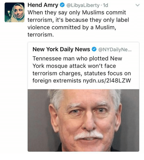 Memes, Muslim, and New York: Hend Amry @Libya Liberty 1d  When they say only Muslims commit  terrorism, it's because they only label  violence committed by a Muslim,  terrorism.  New York Daily News  ONYDailyNe...  Tennessee man who plotted New  York mosque attack won't face  terrorism charges, statutes focus on  foreign extremists nydn.us/2148LZW