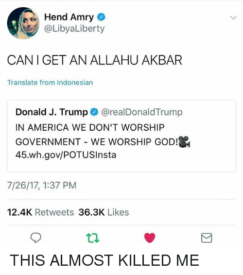 allahu akbar: Hend Amry  @LibyaLiberty  CAN I GET AN ALLAHU AKBAR  Translate from Indonesian  Donald J. Trump @realDonaldTrump  IN AMERICA WE DON'T WORSHIP  GOVERNMENT-WE WORSHIP GOD  45.wh.gov/POTUSInsta  7/26/17, 1:37 PM  12.4K Retweets 36.3K Likes THIS ALMOST KILLED ME