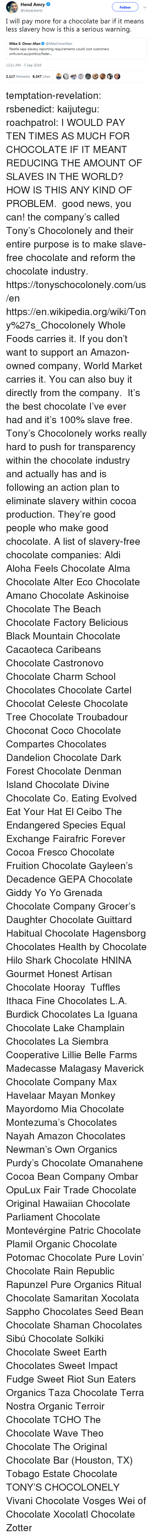 aloha: Hend Amry  @LibyaLiberty  Follow  I will pay more for a chocolate bar if it means  less slavery how is this a serious warning.  Mike S. Omer-Man@MikeOmerMan  Nestle says slavery reporting requirements could cost customers  srmi.exiiauafoliiicxi/icxlkir...  12:21 AM-5 Sep 2018  2,117 Retweets 8.247 Likes  bet  @③ temptation-revelation:  rsbenedict:  kaijutegu:  roachpatrol: I WOULD PAY TEN TIMES AS MUCH FOR CHOCOLATE IF IT MEANT REDUCING THE AMOUNT OF SLAVES IN THE WORLD? HOW IS THIS ANY KIND OF PROBLEM.  good news, you can! the company's called Tony's Chocolonely and their entire purpose is to make slave-free chocolate and reform the chocolate industry. https://tonyschocolonely.com/us/en https://en.wikipedia.org/wiki/Tony%27s_Chocolonely Whole Foods carries it. If you don't want to support an Amazon-owned company, World Market carries it. You can also buy it directly from the company.  It's the best chocolate I've ever had and it's 100% slave free. Tony's Chocolonely works really hard to push for transparency within the chocolate industry and actually has and is following an action plan to eliminate slavery within cocoa production. They're good people who make good chocolate.  A list of slavery-free chocolate companies:  Aldi  Aloha Feels Chocolate  Alma Chocolate  Alter Eco Chocolate  Amano Chocolate  Askinoise Chocolate  The Beach Chocolate Factory  Belicious  Black Mountain Chocolate  Cacaoteca  Caribeans Chocolate  Castronovo Chocolate  Charm School Chocolates  Chocolate Cartel  Chocolat Celeste  Chocolate Tree  Chocolate Troubadour  Choconat  Coco Chocolate  Compartes Chocolates  Dandelion Chocolate  Dark Forest Chocolate  Denman Island Chocolate  Divine Chocolate Co.  Eating Evolved  Eat Your Hat  El Ceibo  The Endangered Species  Equal Exchange  Fairafric  Forever Cocoa  Fresco Chocolate  Fruition Chocolate  Gayleen's Decadence  GEPA Chocolate  Giddy Yo Yo  Grenada Chocolate Company  Grocer's Daughter Chocolate  Guittard  Habitual Chocolate  Hagensborg Chocolates  Health by Chocolate  Hilo Shark Chocolate  HNINA Gourmet  Honest Artisan Chocolate  Hooray  Tuffles Ithaca Fine Chocolates  L.A. Burdick Chocolates  La Iguana Chocolate  Lake Champlain Chocolates  La Siembra Cooperative  Lillie Belle Farms  Madecasse  Malagasy  Maverick Chocolate Company Max Havelaar  Mayan Monkey  Mayordomo  Mia Chocolate  Montezuma's Chocolates  Nayah Amazon Chocolates  Newman's Own Organics  Purdy's Chocolate  Omanahene Cocoa Bean Company  Ombar  OpuLux Fair Trade Chocolate  Original Hawaiian Chocolate  Parliament Chocolate  Montevérgine  Patric Chocolate  Plamil Organic Chocolate  Potomac Chocolate  Pure Lovin' Chocolate  Rain Republic  Rapunzel Pure Organics  Ritual Chocolate  Samaritan Xocolata  Sappho Chocolates  Seed  Bean Chocolate  Shaman Chocolates  Sibú Chocolate  Solkiki Chocolate  Sweet Earth Chocolates  Sweet Impact Fudge  Sweet Riot  Sun Eaters Organics  Taza Chocolate  Terra Nostra Organic  Terroir Chocolate  TCHO  The Chocolate Wave  Theo Chocolate  The Original Chocolate Bar (Houston, TX)  Tobago Estate Chocolate  TONY'S CHOCOLONELY  Vivani Chocolate  Vosges  Wei of Chocolate  Xocolatl Chocolate Zotter