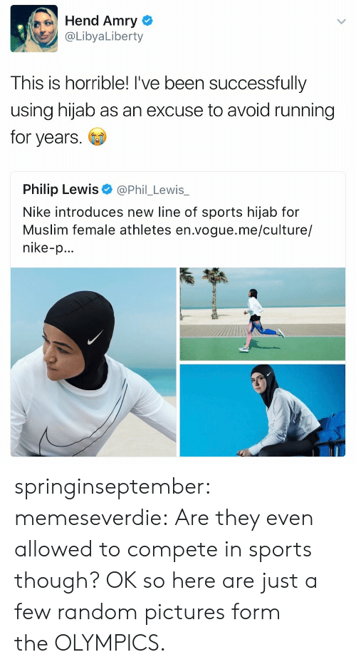 Nike: Hend Amry  @LibyaLiberty  This is horrible! I've been successfully  using hijab as an excuse to avoid running  for years  Philip Lewis  @Phil_Lewis_  Nike introduces new line of sports hijab for  Muslim female athletes en.vogue.me/culture/  nike-p... springinseptember: memeseverdie: Are they even allowed to compete in sports though? OK so here are just a few random pictures form the OLYMPICS.