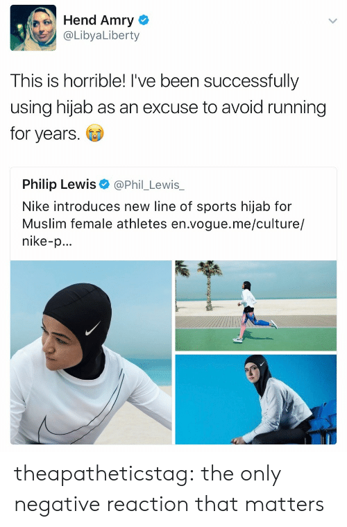 female athletes: Hend Amry  @LibyaLiberty  This is horrible! I've been successfully  using hijab as an excuse to avoid running  for years  Philip Lewis  @Phil_Lewis_  Nike introduces new line of sports hijab for  Muslim female athletes en.vogue.me/culture/  nike-p... theapatheticstag: the only negative reaction that matters