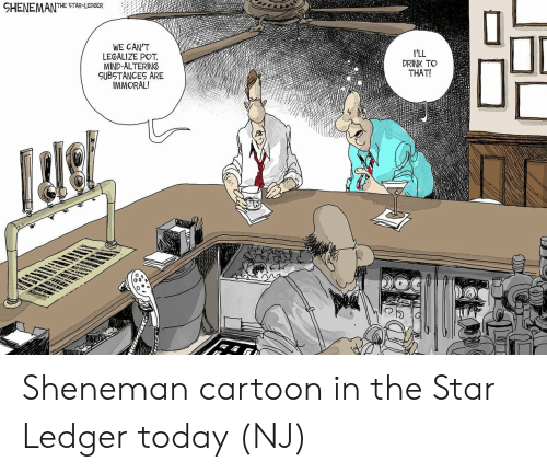 ledger: HENEMANTHE STAR-LEPGER  WE CAN'T  LEGALIZE POT  MIND-ALTERING  SUBSTANCES ARE  IMMORAL!  DRINK TO  THAT!  O S Sheneman cartoon in the Star Ledger today (NJ)