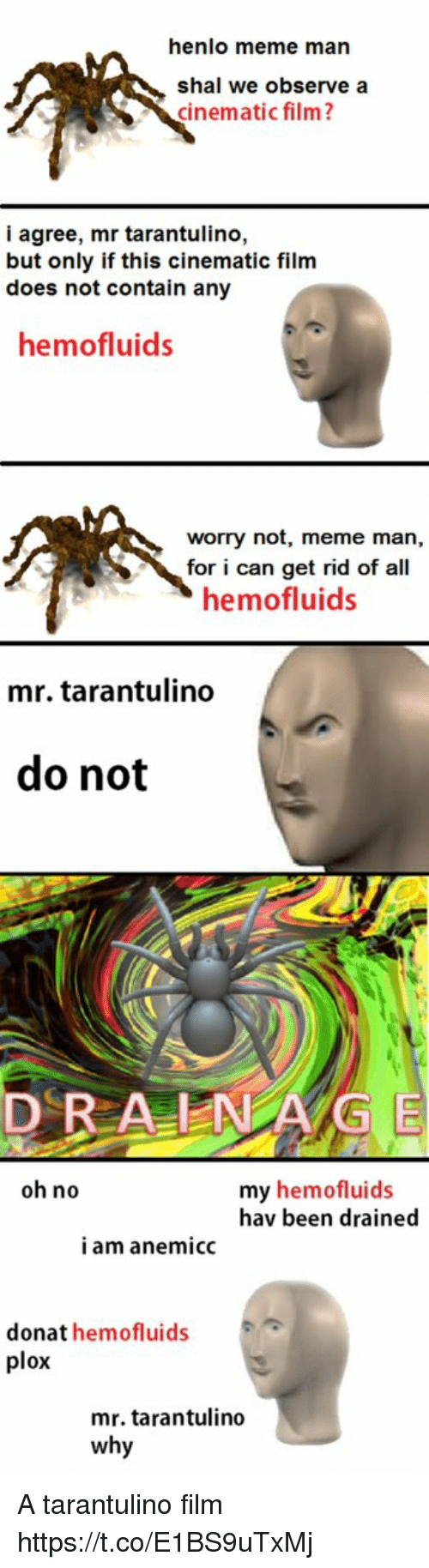 Henlo: henlo meme man  shal we observe a  cinematic film?  i agree, mr tarantulino,  but only if this cinematic film  does not contain any  hemofluids  worry not, meme man,  for i can get rid of all  hemofluids  mr. tarantulino  do not  DRA NG E  oh no  my hemofluids  hav been drained  i am anemicc  donat hemofluids  plox  mr. tarantulino  why A tarantulino film https://t.co/E1BS9uTxMj