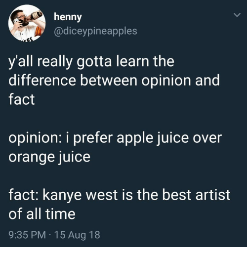 y all: henny  @diceypineapples  y all really gotta learn the  difference between opinion and  fact  opinion: i prefer apple juice over  orange juice  fact: kanye west is the best artist  of all time  9:35 PM 15 Aug 18