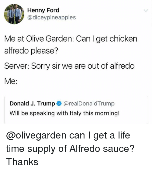 Fords: Henny Ford  @diceypineapples  Me at Olive Garden: Canl get chicken  alfredo please?  Server: Sorry sir we are out of alfredo  Me:  Donald J. Trump @realDonaldTrump  Will be speaking with Italy this morning! @olivegarden can I get a life time supply of Alfredo sauce? Thanks