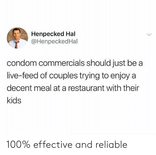 hal: Henpecked Hal  @HenpeckedHal  condom commercials should just be  live-feed of couples trying to enjoy a  decent meal at a restaurant with their  kids 100% effective and reliable