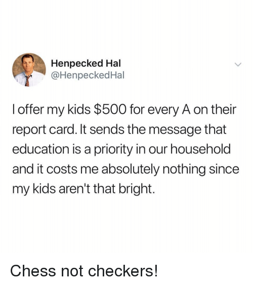 report card: Henpecked Hal  @HenpeckedHal  l offer my kids $500 for every A on their  report card. It sends the message that  education is a priority in our household  and it costs me absolutely nothing since  my kids aren't that bright. Chess not checkers!